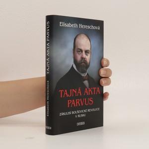 náhled knihy - Tajná akta Parvus. Zákulisí bolševické revoluce v Rusku