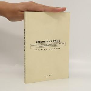 náhled knihy - Teologie ve stínu : prolegomena k dějinám české katolické teologie druhé poloviny 20. století