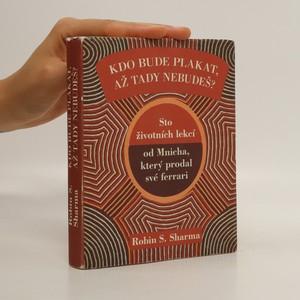 náhled knihy - Kdo bude plakat, až tady nebudeš? : sto životních lekcí od Mnicha, který prodal své ferrari