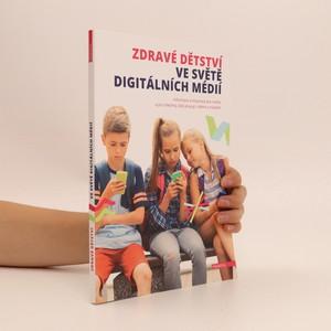 náhled knihy - Zdravé dětství ve světě digitálních médií : informace a inspirace pro rodiče a všechny, kdo pracují s dětmi a mládeží