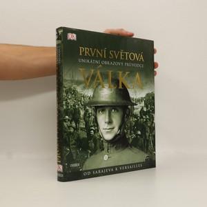 náhled knihy - První světová válka: Unikátní obrazový průvodce od Sarajeva k Versailles